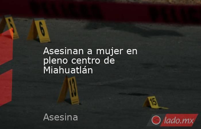 Asesinan a mujer en pleno centro de Miahuatlán. Noticias en tiempo real