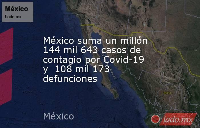 México suma un millón 144 mil 643 casos de contagio por Covid-19 y 108 mil 173 defunciones. Noticias en tiempo real