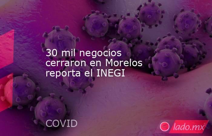 30 mil negocios cerraron en Morelos reporta el INEGI. Noticias en tiempo real