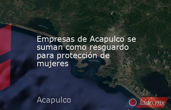 Empresas de Acapulco se suman como resguardo para protección de mujeres. Noticias en tiempo real
