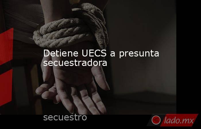 Detiene UECS a presunta secuestradora. Noticias en tiempo real