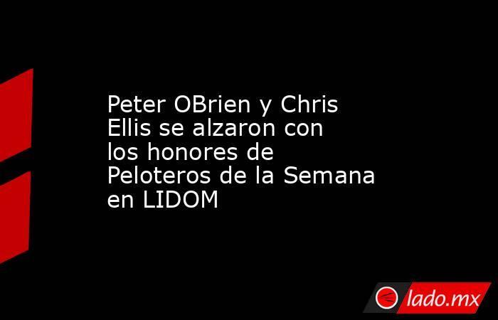 Peter OBrieny Chris Ellis se alzaron con los honores de Peloteros de la Semana en LIDOM. Noticias en tiempo real