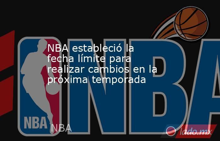 NBA estableció la fecha límite para realizar cambios en la próxima temporada. Noticias en tiempo real