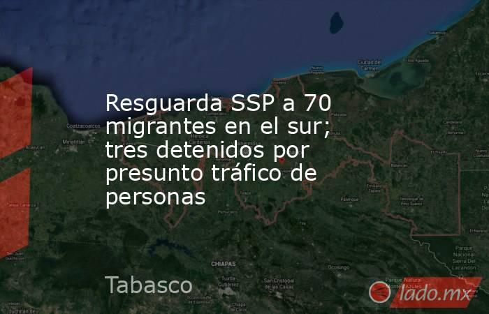 Resguarda SSP a 70 migrantes en el sur; tres detenidos por presunto tráfico de personas. Noticias en tiempo real