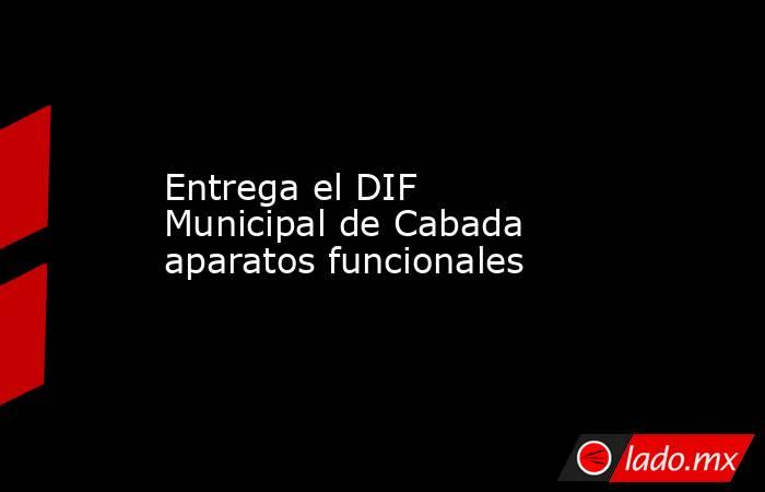 Entrega el DIF Municipal de Cabada aparatos funcionales. Noticias en tiempo real