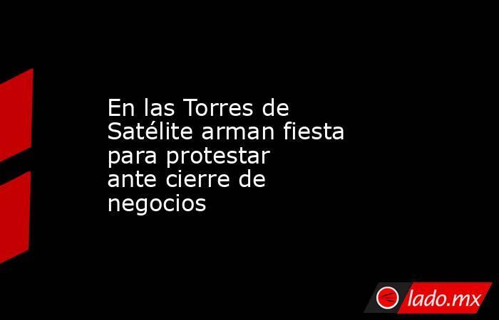 En las Torres de Satélite arman fiesta para protestar antecierre de negocios . Noticias en tiempo real