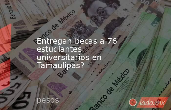 Entregan becas a 76 estudiantes universitarios en Tamaulipas?. Noticias en tiempo real