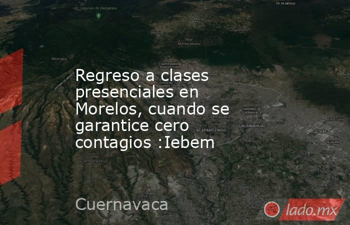 Regreso a clases presenciales en Morelos, cuando se garantice cero contagios :Iebem. Noticias en tiempo real