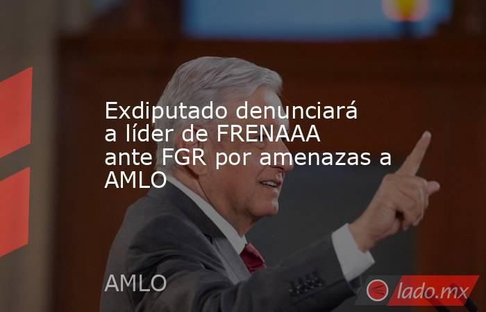 Exdiputado denunciará a líder de FRENAAA ante FGR por amenazas a AMLO. Noticias en tiempo real