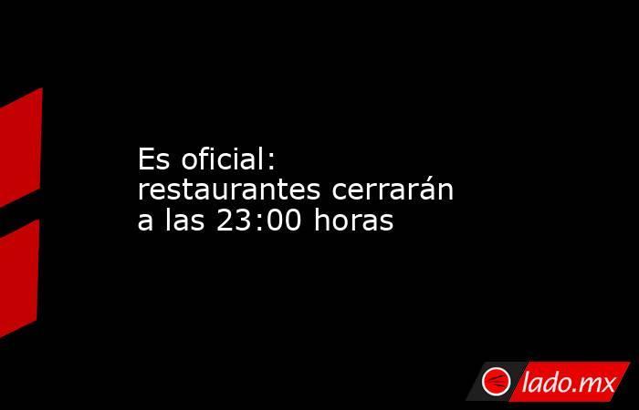Es oficial: restaurantes cerrarán a las 23:00 horas. Noticias en tiempo real
