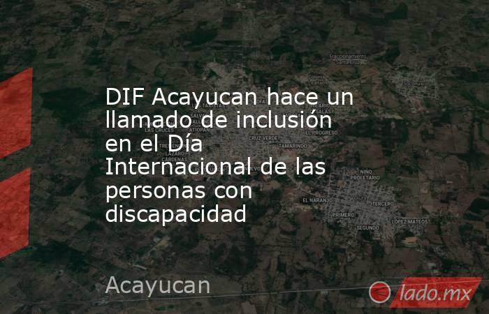 DIF Acayucan hace un llamado de inclusión en el Día Internacional de las personas con discapacidad. Noticias en tiempo real