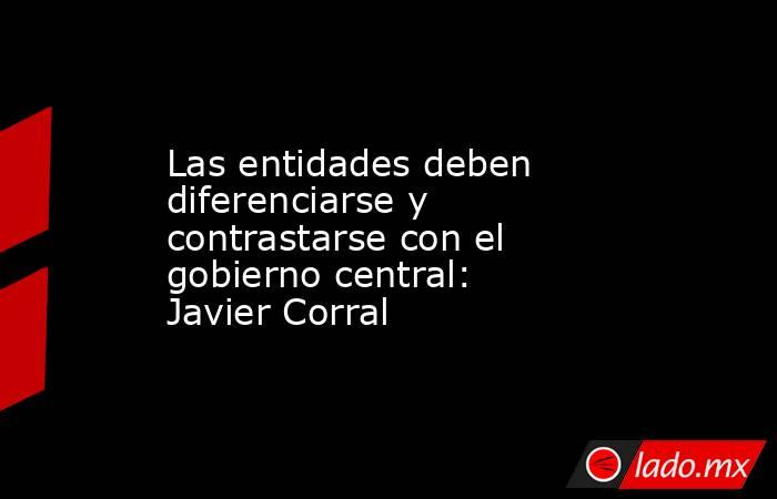 Las entidades deben diferenciarse y contrastarse con el gobierno central: Javier Corral. Noticias en tiempo real