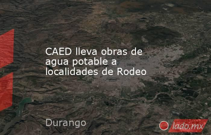 CAED lleva obras de agua potable a localidades de Rodeo. Noticias en tiempo real