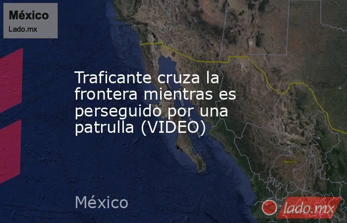 Traficante cruza la frontera mientras es perseguido por una patrulla (VIDEO). Noticias en tiempo real