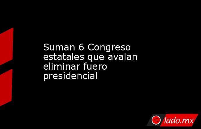 Suman 6 Congreso estatales que avalan eliminar fuero presidencial. Noticias en tiempo real