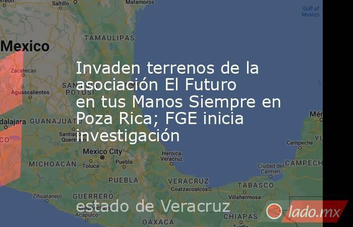 Invaden terrenos de la asociación El Futuro en tus Manos Siempre en Poza Rica; FGE inicia investigación. Noticias en tiempo real
