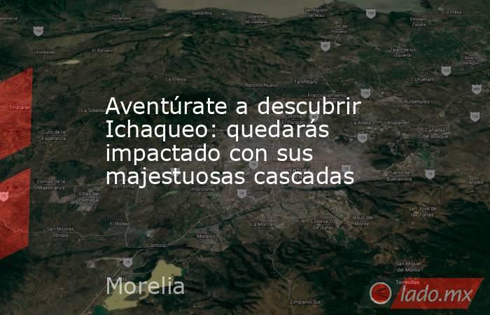Aventúrate a descubrir Ichaqueo: quedarás impactado con sus majestuosas cascadas. Noticias en tiempo real