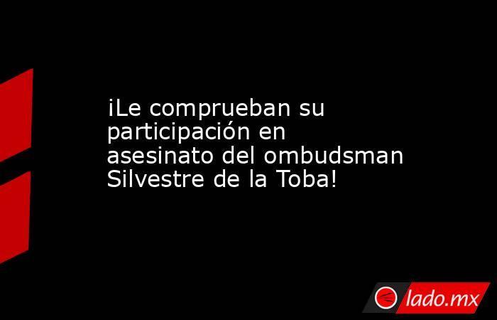 ¡Le comprueban su participación en asesinato del ombudsman Silvestre de la Toba!. Noticias en tiempo real