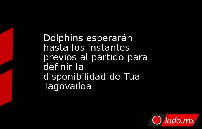 Dolphins esperarán hasta los instantes previos al partido para definir la disponibilidad de Tua Tagovailoa. Noticias en tiempo real
