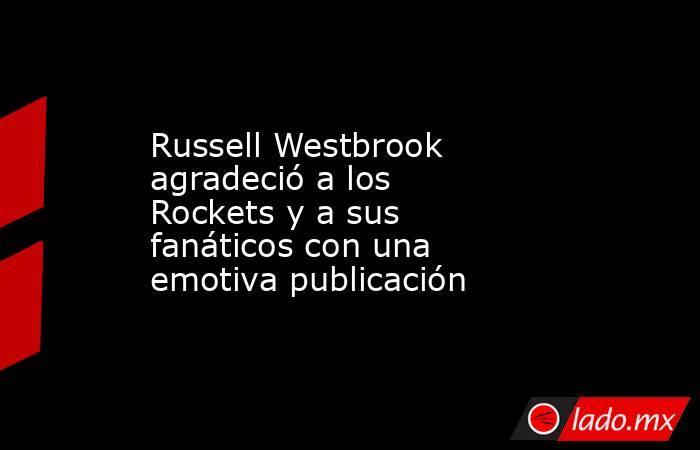 Russell Westbrook agradeció a los Rockets y a sus fanáticos con una emotiva publicación. Noticias en tiempo real