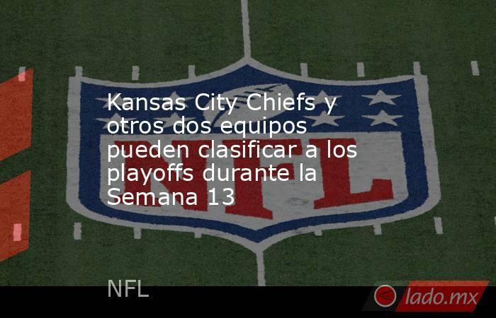 Kansas City Chiefs y otros dos equipos pueden clasificar a los playoffs durante la Semana 13. Noticias en tiempo real