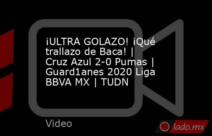 ¡ULTRA GOLAZO! ¡Qué trallazo de Baca! | Cruz Azul 2-0 Pumas |  Guard1anes 2020 Liga BBVA MX | TUDN. Noticias en tiempo real