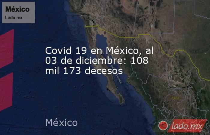Covid 19 en México, al 03 de diciembre: 108 mil 173 decesos. Noticias en tiempo real