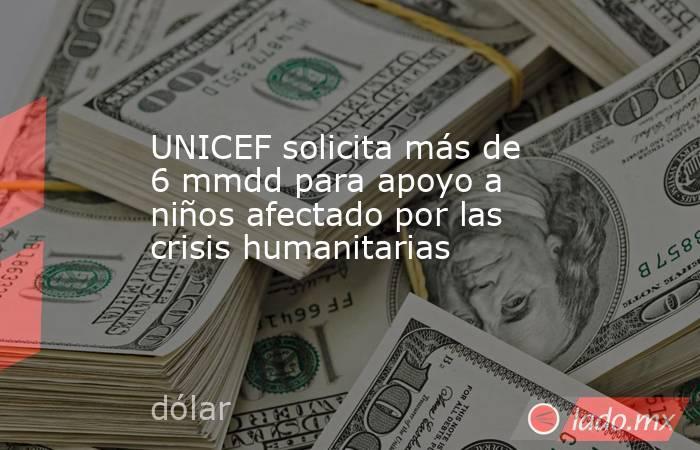 UNICEF solicita más de 6 mmdd para apoyo a niños afectado por las crisis humanitarias. Noticias en tiempo real