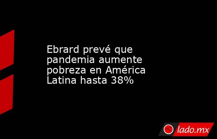 Ebrard prevé que pandemia aumente pobreza en América Latina hasta 38%. Noticias en tiempo real