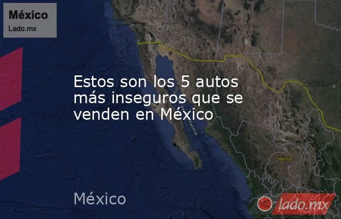 Estos son los 5 autos más inseguros que se venden en México. Noticias en tiempo real