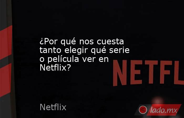 ¿Por qué nos cuesta tanto elegir qué serie o película ver en Netflix? . Noticias en tiempo real