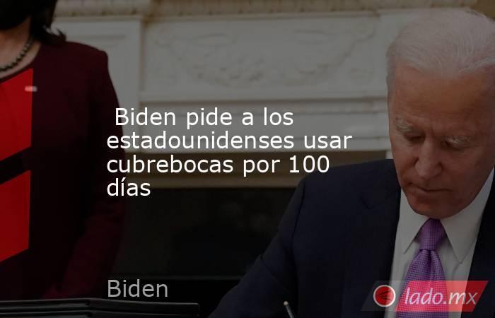 Biden pide a los estadounidenses usar cubrebocas por 100 días. Noticias en tiempo real