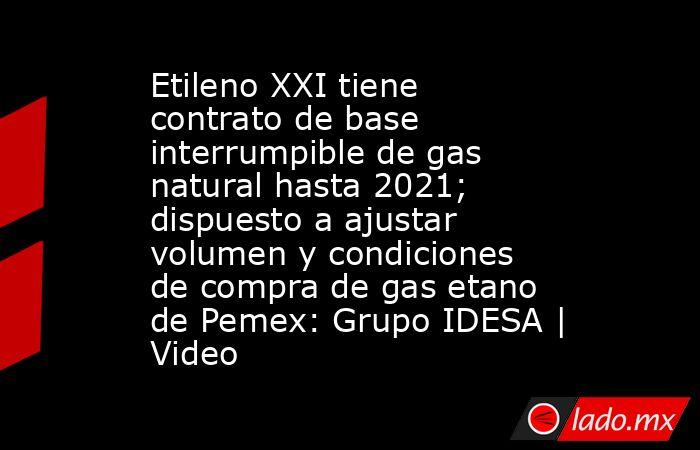 Etileno XXI tiene contrato de base interrumpible de gas natural hasta 2021; dispuesto a ajustar volumen y condiciones de compra de gas etano de Pemex: Grupo IDESA   Video. Noticias en tiempo real