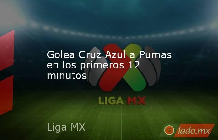 Golea Cruz Azul a Pumas en los primeros 12 minutos. Noticias en tiempo real