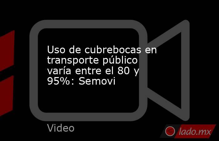 Uso de cubrebocas en transporte público varía entre el 80 y 95%: Semovi. Noticias en tiempo real