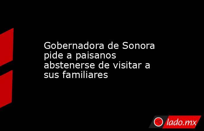 Gobernadora de Sonora pide a paisanos abstenerse de visitar a sus familiares. Noticias en tiempo real