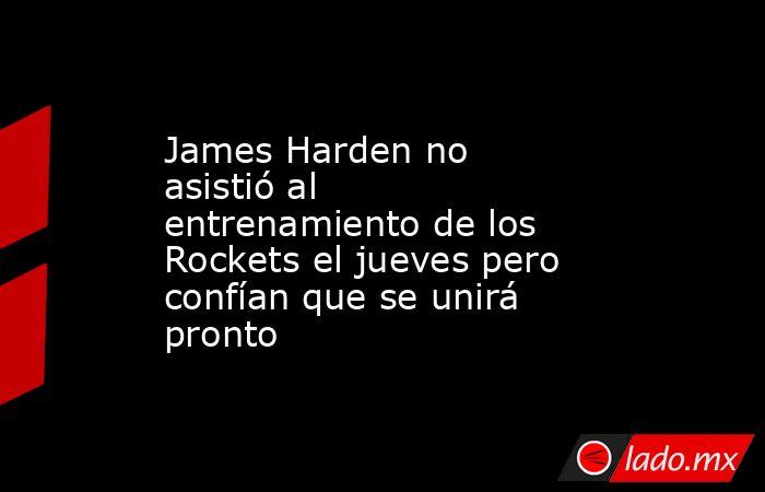 James Harden no asistió al entrenamiento de los Rockets el jueves pero confían que se unirá pronto. Noticias en tiempo real