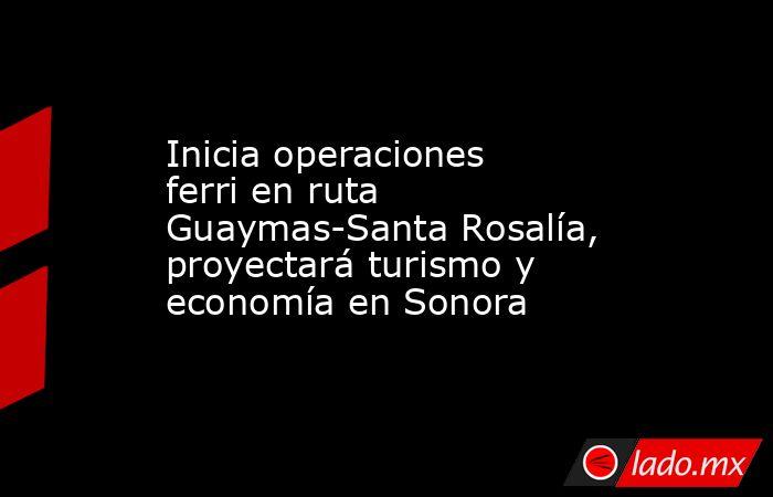 Inicia operaciones ferri en ruta Guaymas-Santa Rosalía, proyectará turismo y economía en Sonora. Noticias en tiempo real