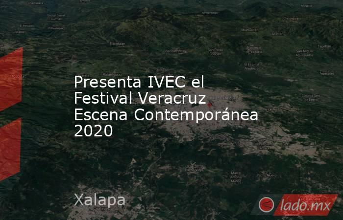 Presenta IVEC el Festival Veracruz Escena Contemporánea 2020. Noticias en tiempo real