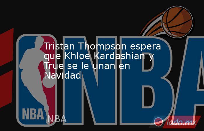Tristan Thompson espera que Khloe Kardashian y True se le unan en Navidad. Noticias en tiempo real