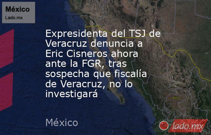 Expresidenta del TSJ de Veracruz denuncia a Eric Cisneros ahora ante la FGR, tras sospecha que fiscalía de Veracruz, no lo investigará. Noticias en tiempo real