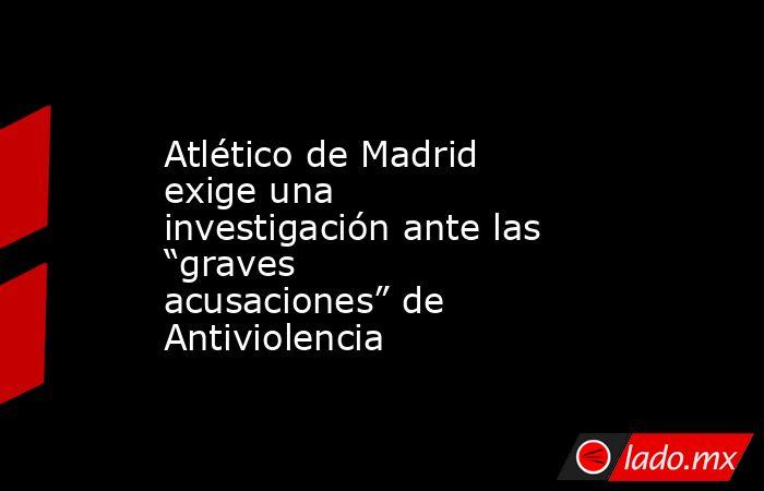 """Atlético de Madrid exige una investigación ante las """"graves acusaciones"""" de Antiviolencia. Noticias en tiempo real"""