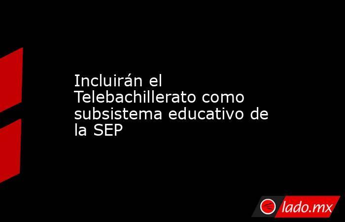 Incluirán el Telebachillerato como subsistema educativo de la SEP. Noticias en tiempo real