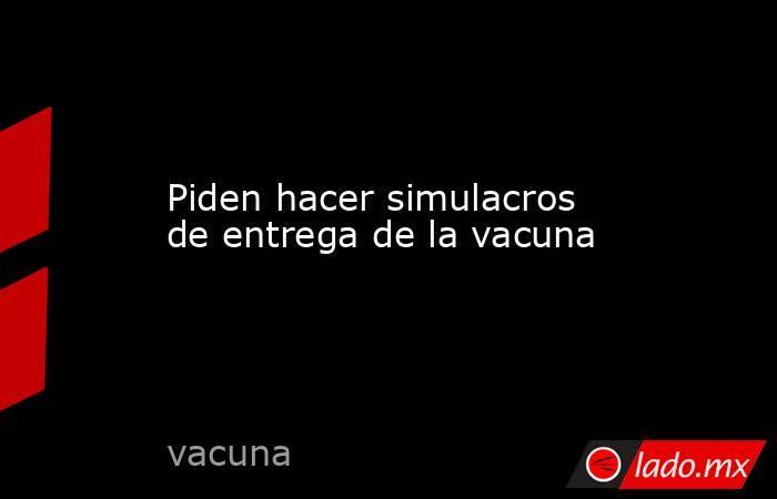 Piden hacer simulacros de entrega de la vacuna. Noticias en tiempo real
