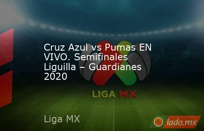 Cruz Azul vs Pumas EN VIVO. Semifinales Liguilla – Guardianes 2020. Noticias en tiempo real