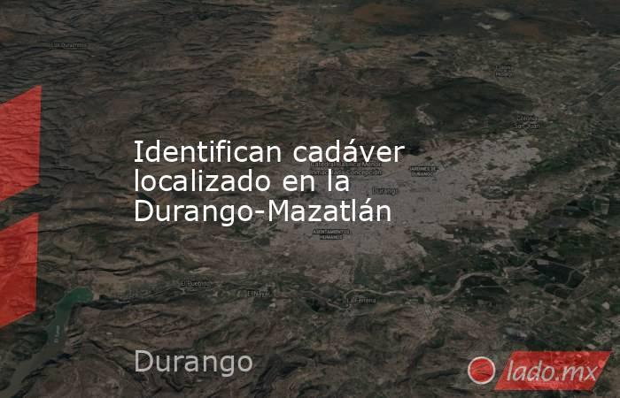 Identifican cadáver localizado en la Durango-Mazatlán. Noticias en tiempo real