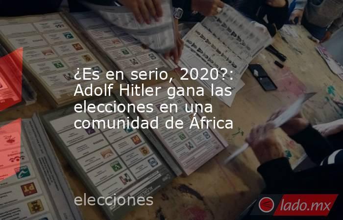 ¿Es en serio, 2020?: Adolf Hitler gana las elecciones en una comunidad de África. Noticias en tiempo real