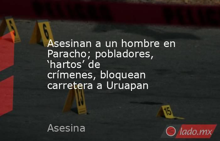 Asesinan a un hombre en Paracho; pobladores, 'hartos' de crímenes, bloquean carretera a Uruapan. Noticias en tiempo real