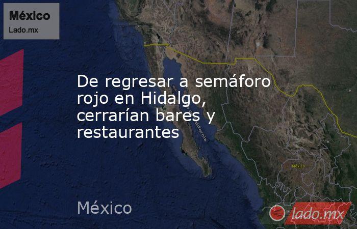 De regresar a semáforo rojo en Hidalgo, cerrarían bares y restaurantes. Noticias en tiempo real