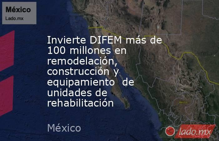 Invierte DIFEM más de 100 millones en remodelación, construcción y equipamiento  de unidades de rehabilitación. Noticias en tiempo real